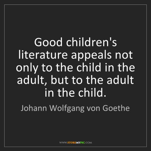 Johann Wolfgang von Goethe: Good children's literature appeals not only to the child...