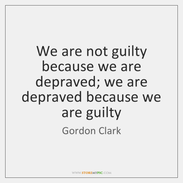 We are not guilty because we are depraved; we are depraved because ...