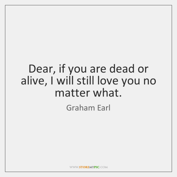 Dear, if you are dead or alive, I will still love you ...