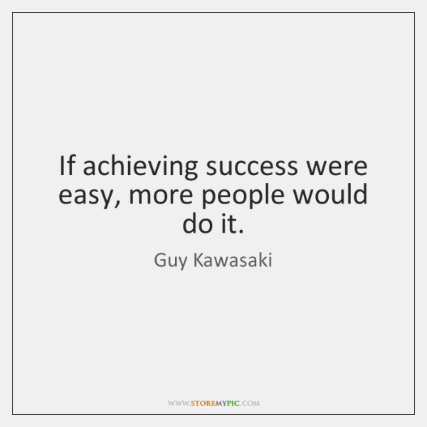 If achieving success were easy, more people would do it.