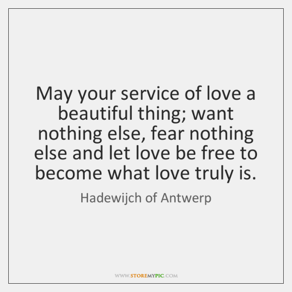 May your service of love a beautiful thing; want nothing else, fear ...