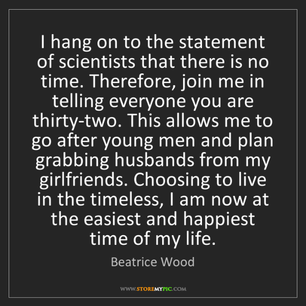 Beatrice Wood: I hang on to the statement of scientists that there is...
