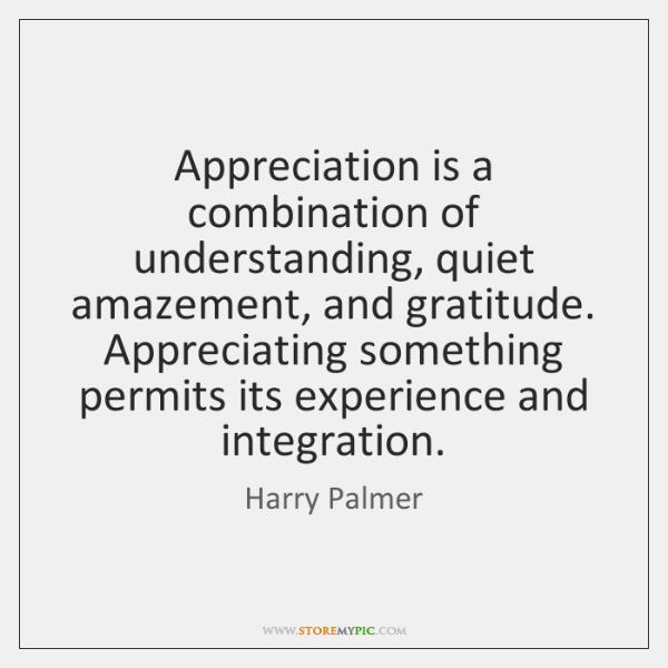 Appreciation is a combination of understanding, quiet amazement, and gratitude. Appreciating somethi