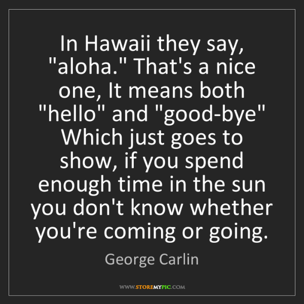 """George Carlin: In Hawaii they say, """"aloha."""" That's a nice one, It means..."""
