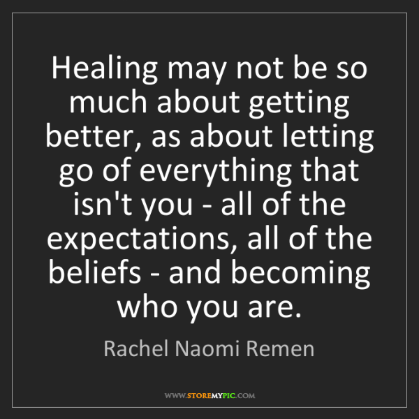 Rachel Naomi Remen: Healing may not be so much about getting better, as about...