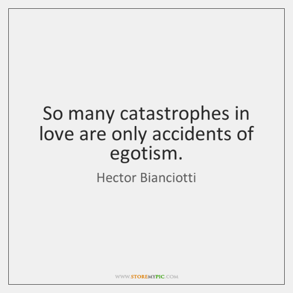 So many catastrophes in love are only accidents of egotism.