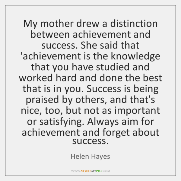 My mother drew a distinction between achievement and success. She said that ...