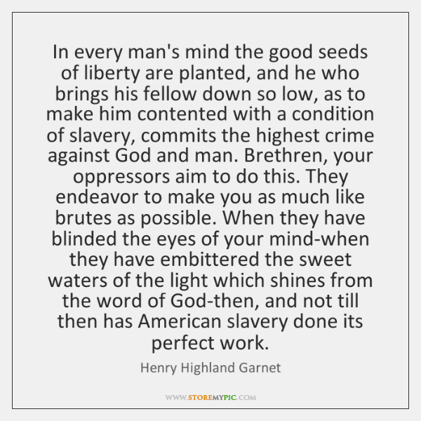 In every man's mind the good seeds of liberty are planted, and ...