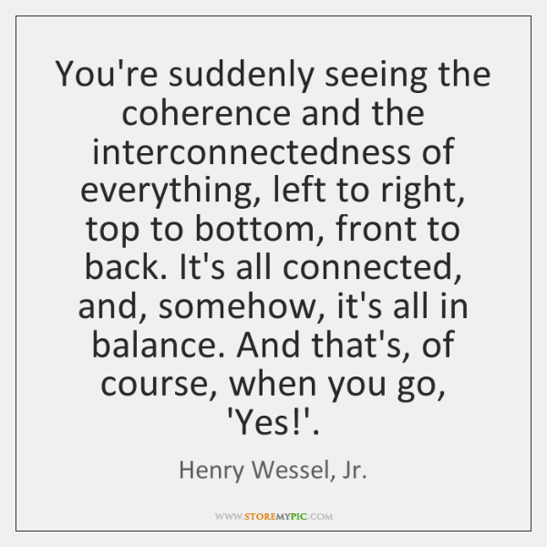You're suddenly seeing the coherence and the interconnectedness of everything, left to ...