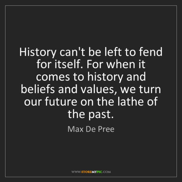 Max De Pree: History can't be left to fend for itself. For when it...