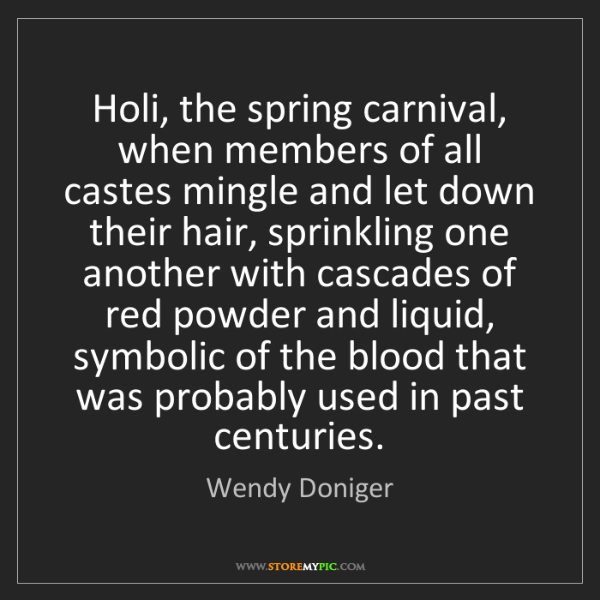Wendy Doniger: Holi, the spring carnival, when members of all castes...