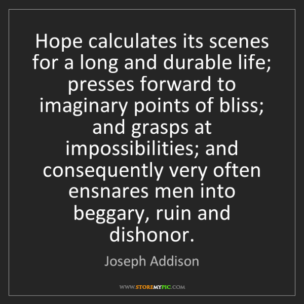 Joseph Addison: Hope calculates its scenes for a long and durable life;...