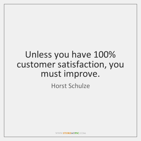 Unless you have 100% customer satisfaction, you must improve.