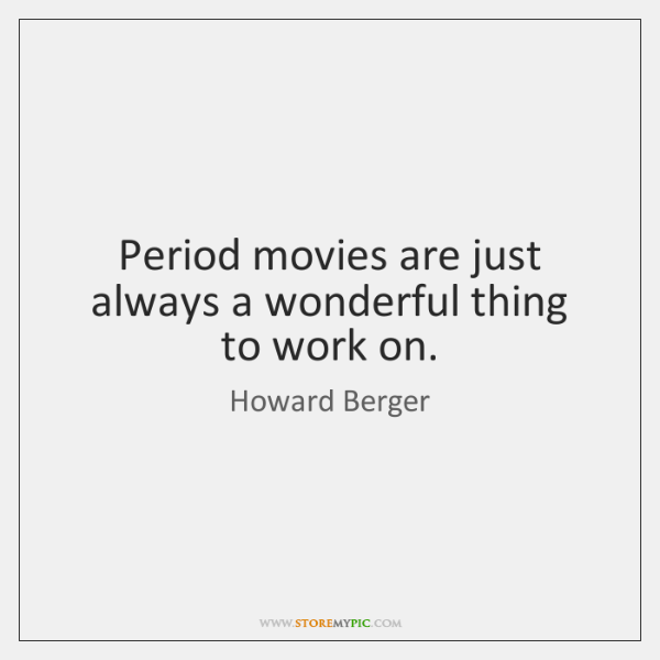 Period movies are just always a wonderful thing to work on.