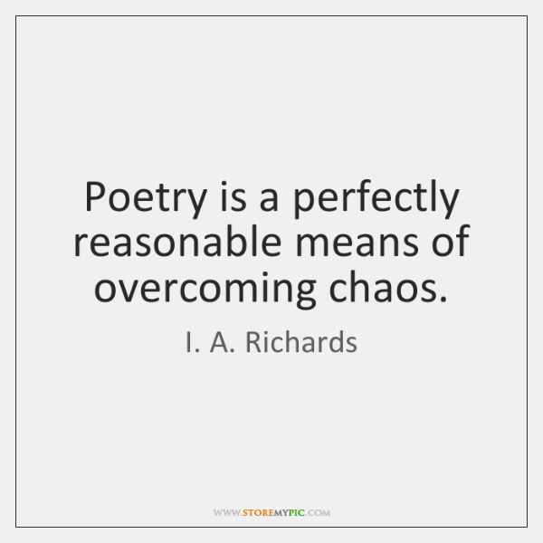Poetry is a perfectly reasonable means of overcoming chaos.