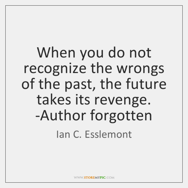 When you do not recognize the wrongs of the past, the future ...