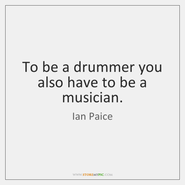 To be a drummer you also have to be a musician.