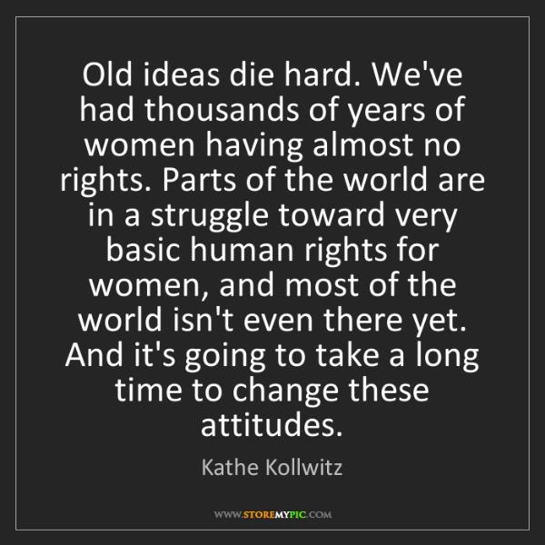 Kathe Kollwitz: Old ideas die hard. We've had thousands of years of women...