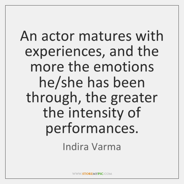 An actor matures with experiences, and the more the emotions he/she ...
