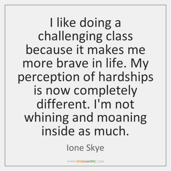 I like doing a challenging class because it makes me more brave ...