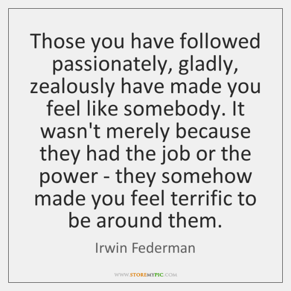 Those you have followed passionately, gladly, zealously have made you feel like ...