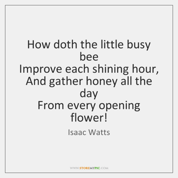 How doth the little busy bee   Improve each shining hour,   And gather ...