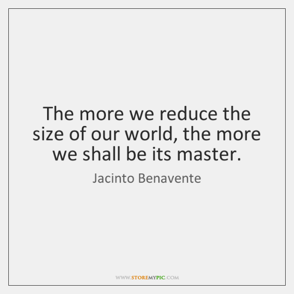 The more we reduce the size of our world, the more we ...
