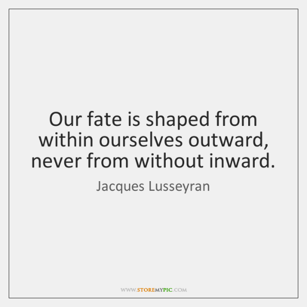Our fate is shaped from within ourselves outward, never from without inward.