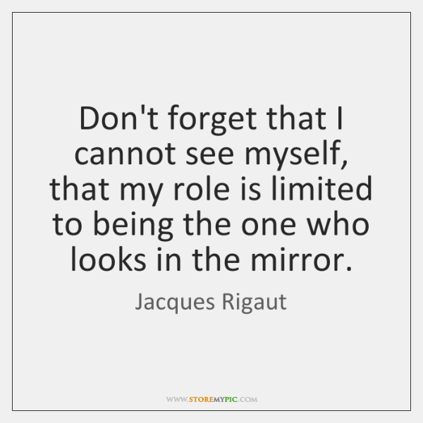Don't forget that I cannot see myself, that my role is limited ...