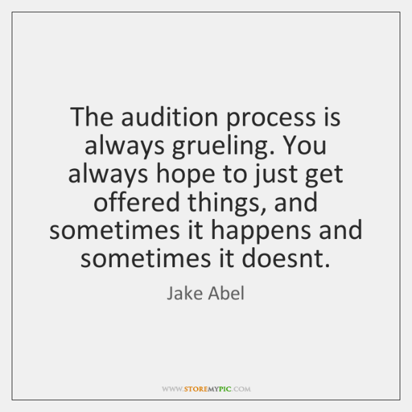 The audition process is always grueling. You always hope to just get ...
