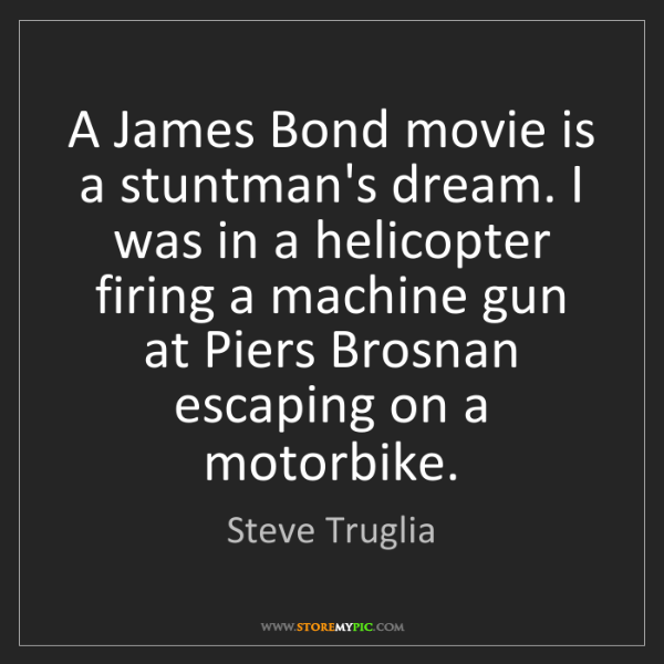 Steve Truglia: A James Bond movie is a stuntman's dream. I was in a...