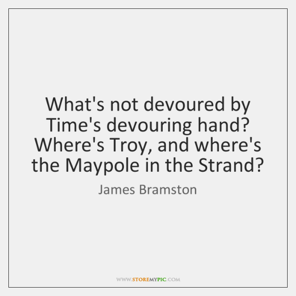 What's not devoured by Time's devouring hand?   Where's Troy, and where's the ...