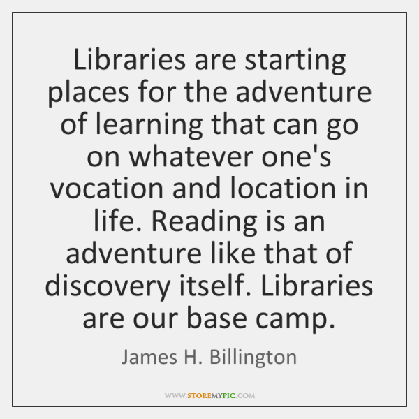Libraries are starting places for the adventure of learning that can go ...