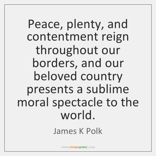 Peace, plenty, and contentment reign throughout our borders, and our beloved country ...
