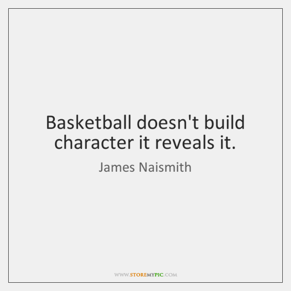Basketball doesn't build character it reveals it.