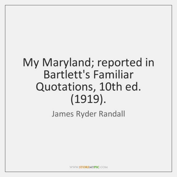 My Maryland; reported in Bartlett's Familiar Quotations, 10th ed. (1919).