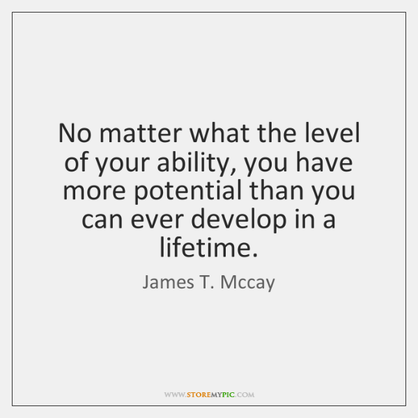 No matter what the level of your ability, you have more potential ...
