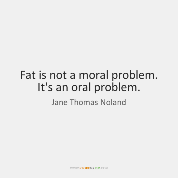 Fat is not a moral problem. It's an oral problem.