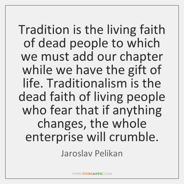 Tradition is the living faith of dead people to which we must ...