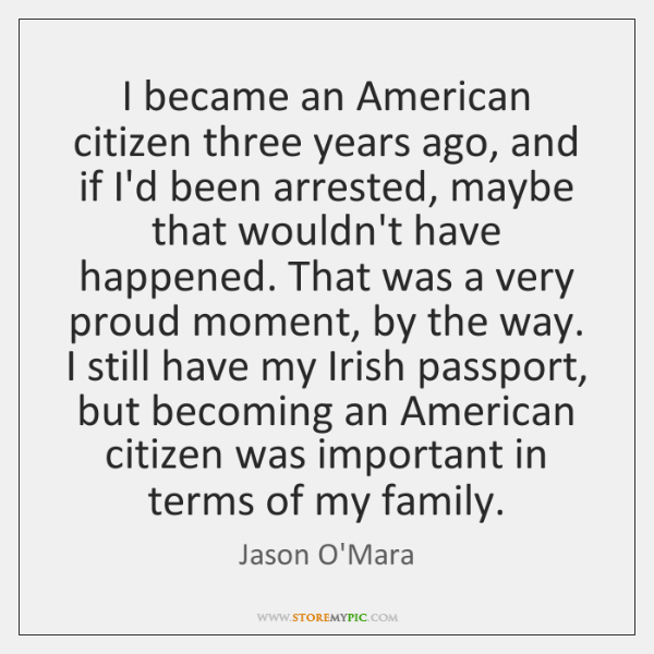 I became an American citizen three years ago, and if I'd been ...