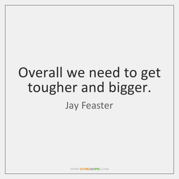 Overall we need to get tougher and bigger.