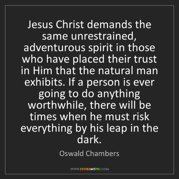 Oswald Chambers: Jesus Christ demands the same unrestrained, adventurous...