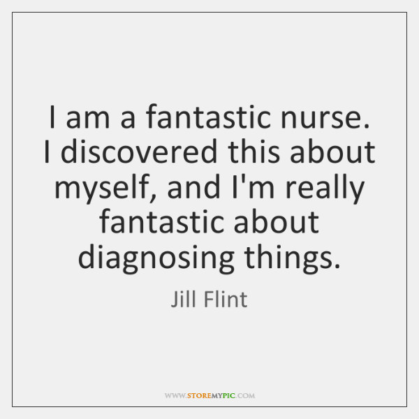 I am a fantastic nurse. I discovered this about myself, and I'm ...