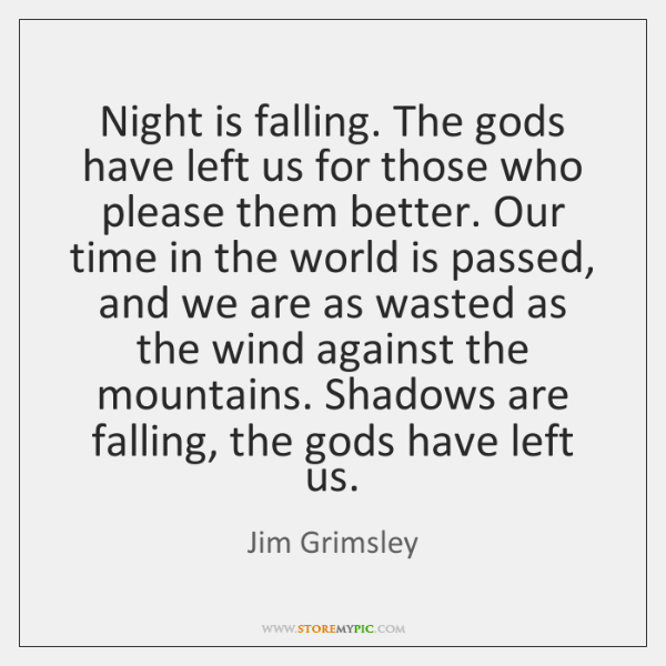 Night is falling. The gods have left us for those who please ...