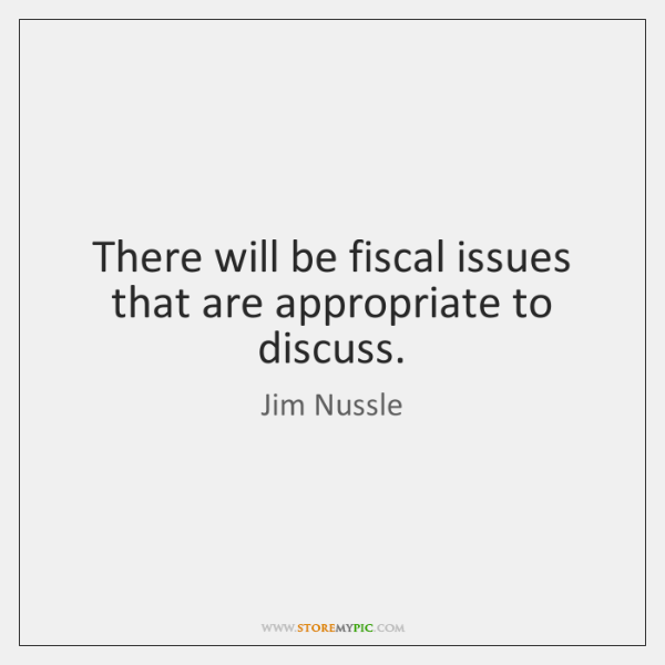 There will be fiscal issues that are appropriate to discuss.