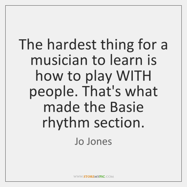 The hardest thing for a musician to learn is how to play ...