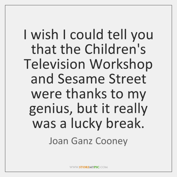 I wish I could tell you that the Children's Television Workshop and ...