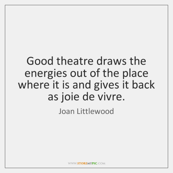 Good theatre draws the energies out of the place where it is ...