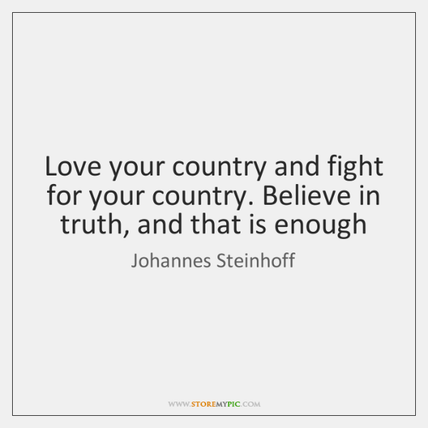 Love your country and fight for your country. Believe in truth, and ...