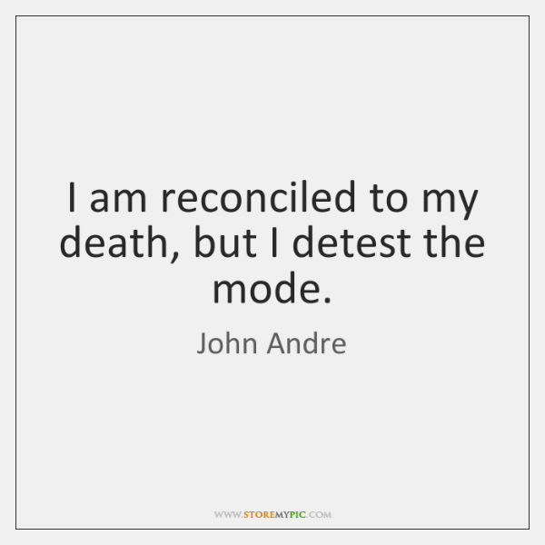 I am reconciled to my death, but I detest the mode.